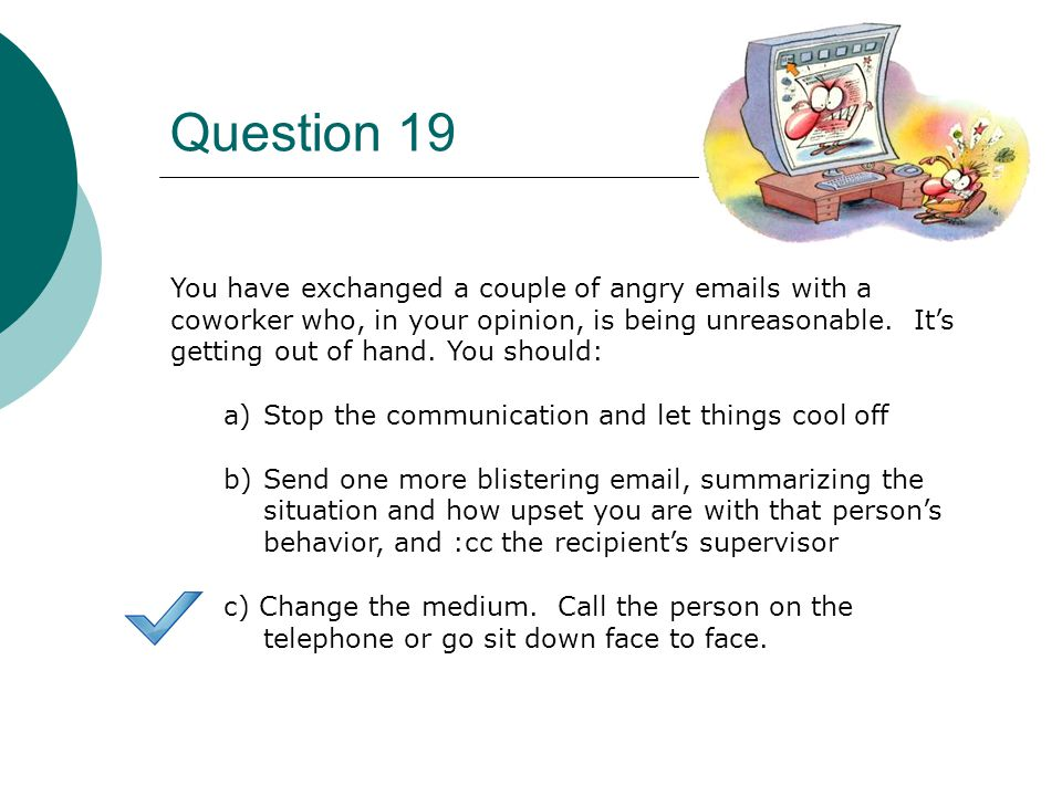 Question 19 You have exchanged a couple of angry  s with a coworker who, in your opinion, is being unreasonable.