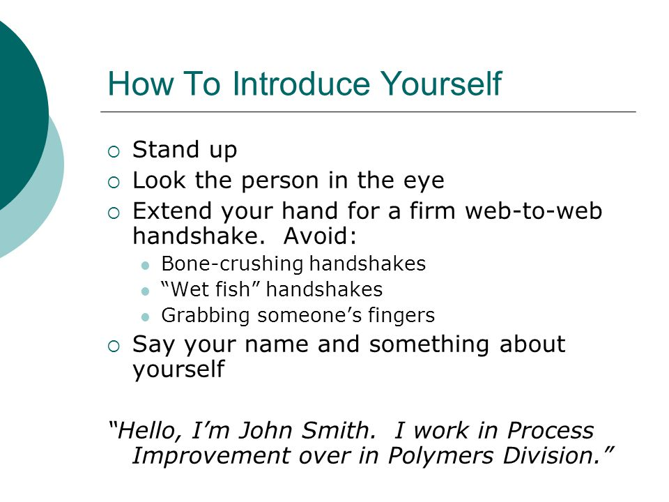 How To Introduce Yourself  Stand up  Look the person in the eye  Extend your hand for a firm web-to-web handshake.