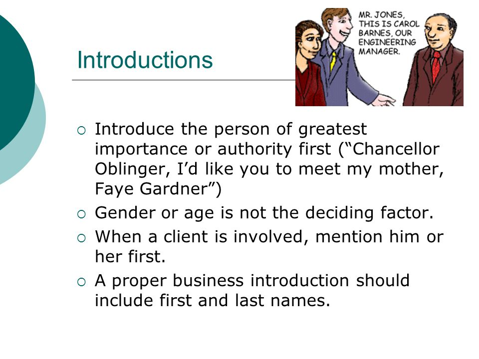 Introductions  Introduce the person of greatest importance or authority first ( Chancellor Oblinger, I'd like you to meet my mother, Faye Gardner )  Gender or age is not the deciding factor.