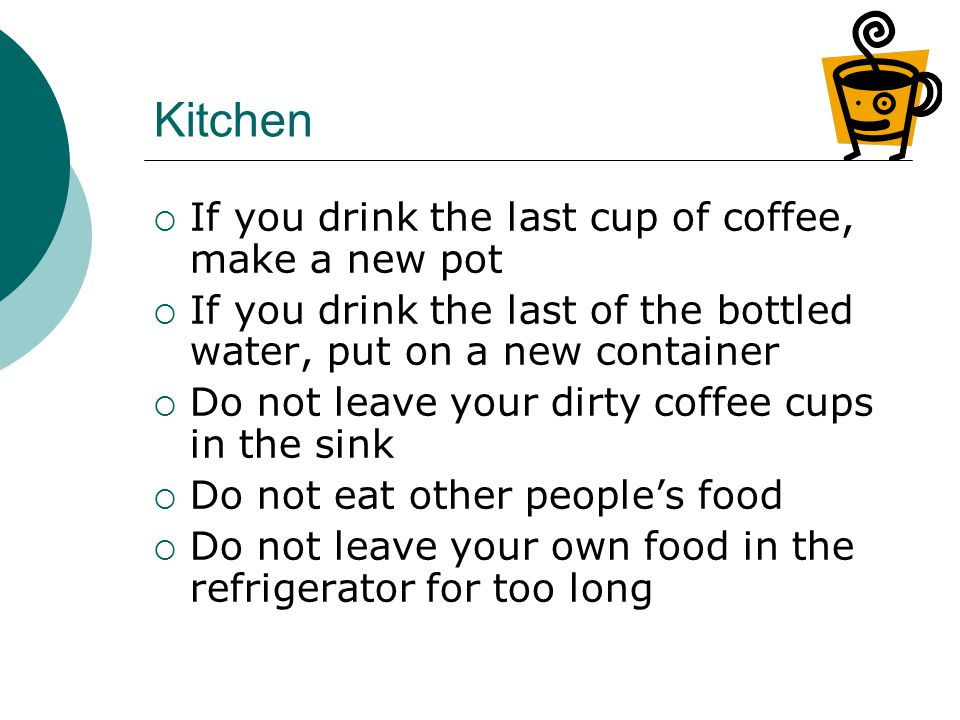 Kitchen  If you drink the last cup of coffee, make a new pot  If you drink the last of the bottled water, put on a new container  Do not leave your dirty coffee cups in the sink  Do not eat other people's food  Do not leave your own food in the refrigerator for too long