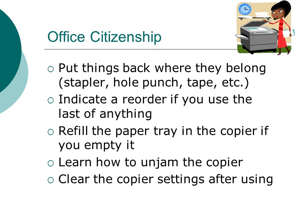 Office Citizenship  Put things back where they belong (stapler, hole punch, tape, etc.)  Indicate a reorder if you use the last of anything  Refill the paper tray in the copier if you empty it  Learn how to unjam the copier  Clear the copier settings after using