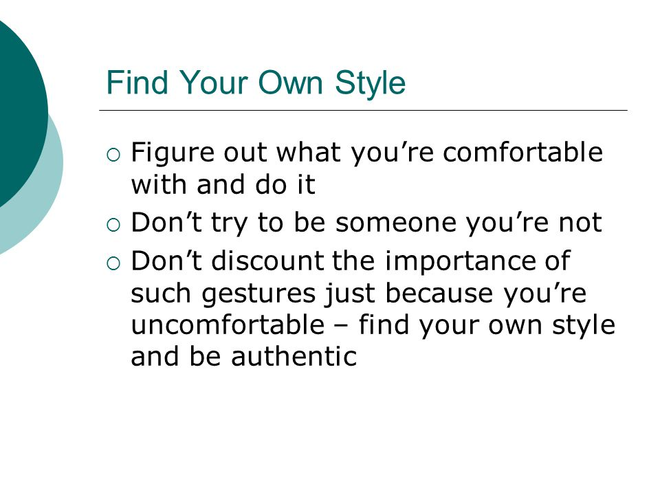 Find Your Own Style  Figure out what you're comfortable with and do it  Don't try to be someone you're not  Don't discount the importance of such gestures just because you're uncomfortable – find your own style and be authentic