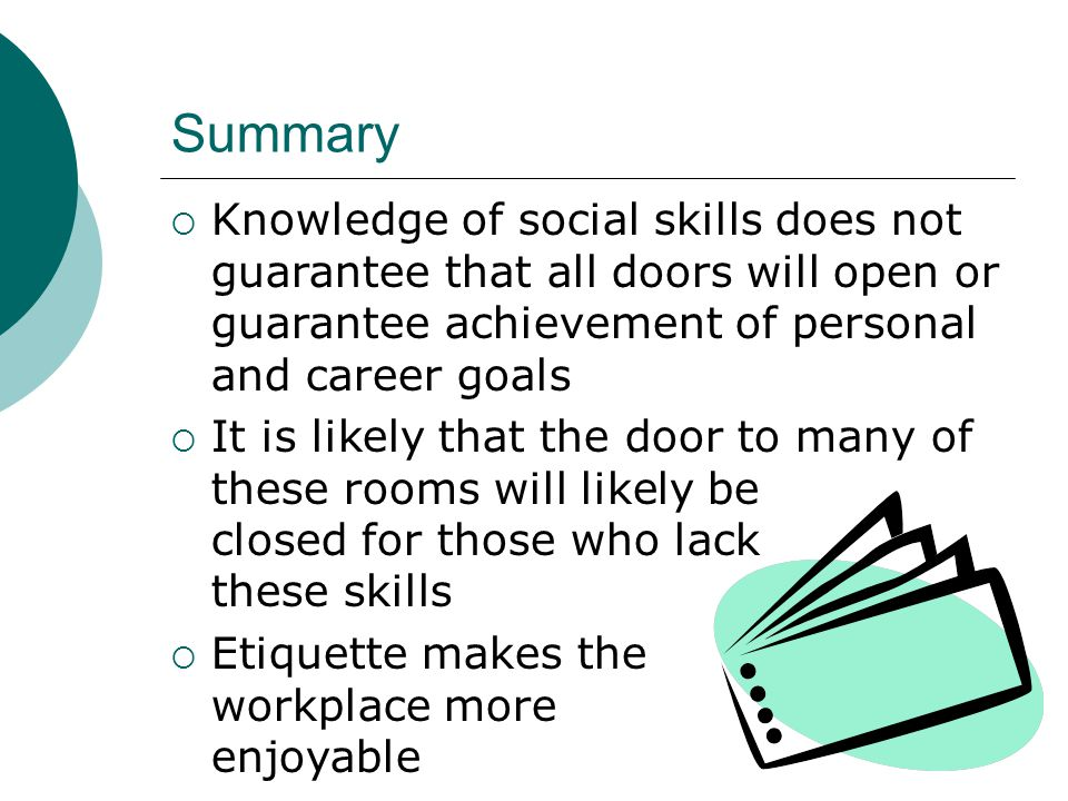 Summary  Knowledge of social skills does not guarantee that all doors will open or guarantee achievement of personal and career goals  It is likely that the door to many of these rooms will likely be closed for those who lack these skills  Etiquette makes the workplace more enjoyable