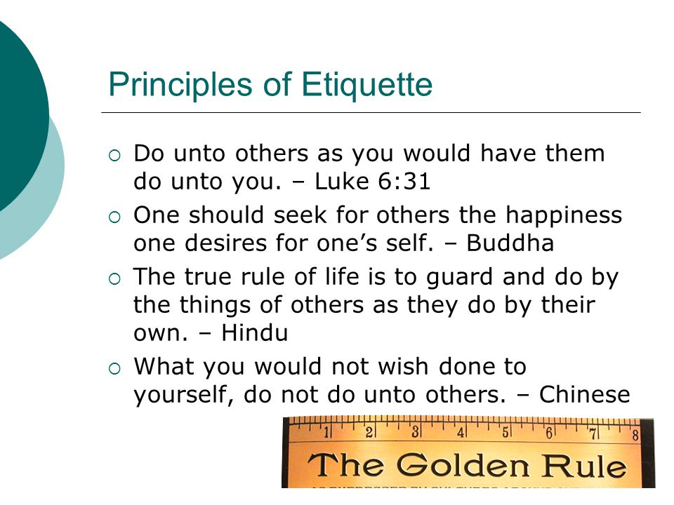 Principles of Etiquette  Do unto others as you would have them do unto you.