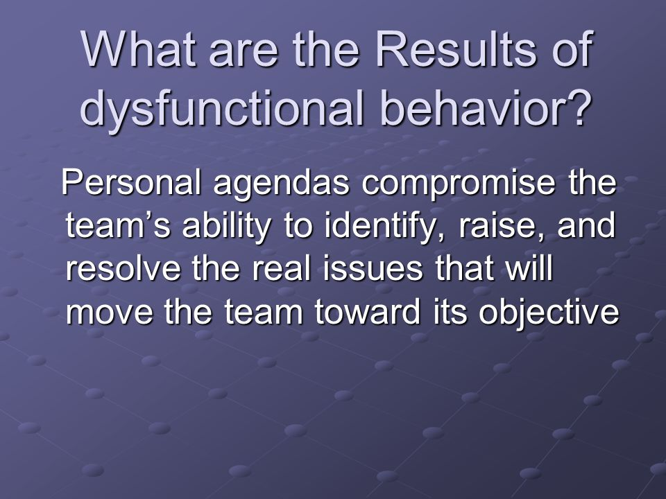 What are the Results of dysfunctional behavior? Personal agendas compromise the team's ability to identify, raise, and resolve the real issues that wi