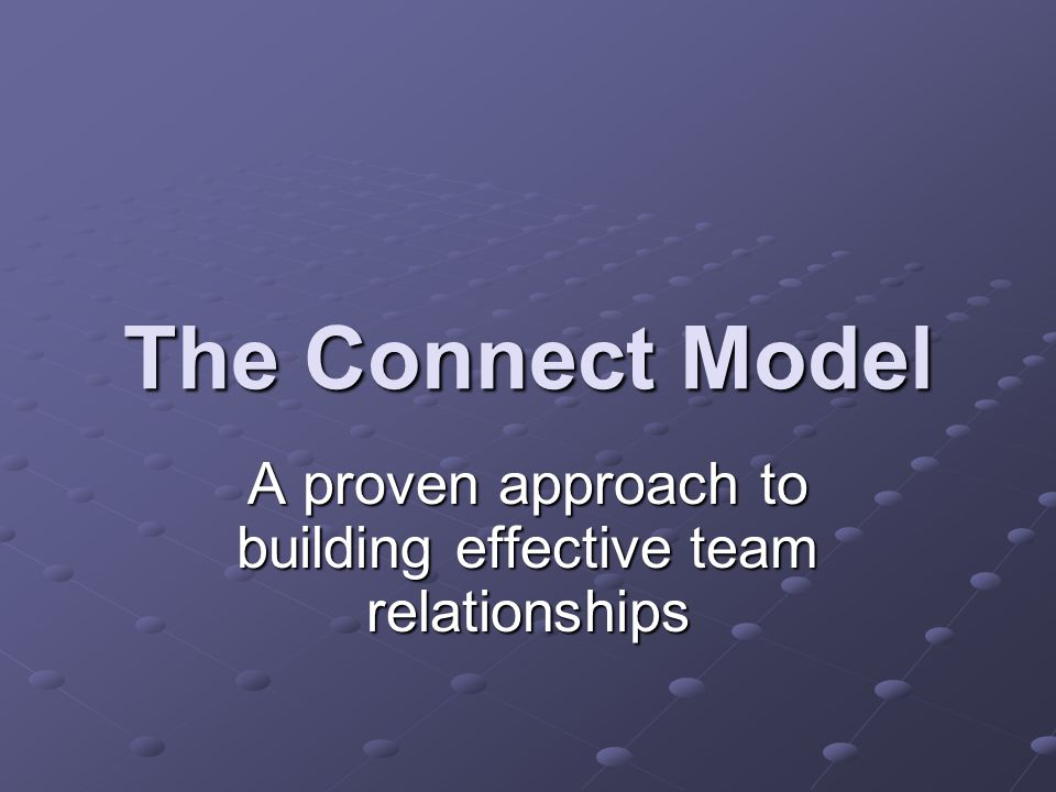 The Connect Model A proven approach to building effective team relationships