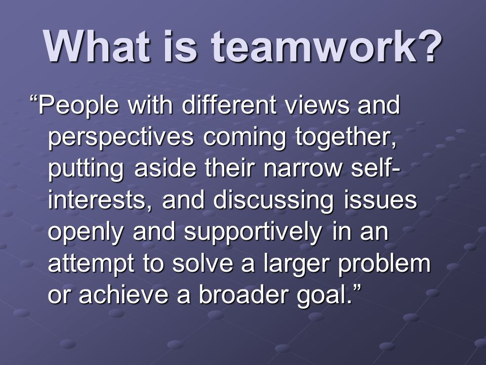 """What is teamwork? """"People with different views and perspectives coming together, putting aside their narrow self- interests, and discussing issues ope"""