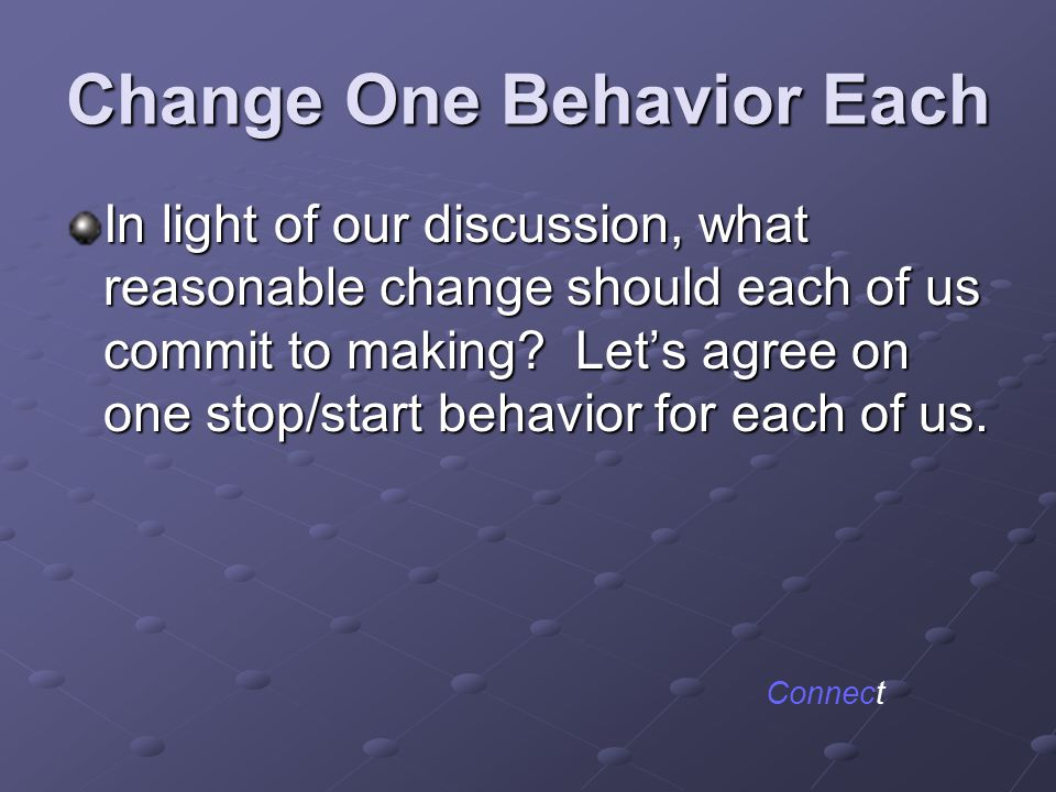 Change One Behavior Each In light of our discussion, what reasonable change should each of us commit to making? Let's agree on one stop/start behavior