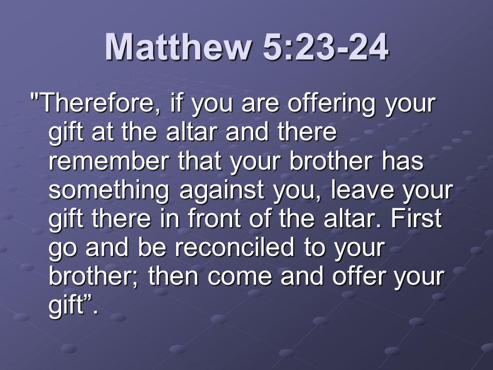 Matthew 5:23-24 Therefore, if you are offering your gift at the altar and there remember that your brother has something against you, leave your gift there in front of the altar.