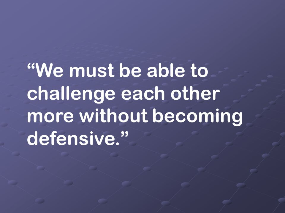 We must be able to challenge each other more without becoming defensive.