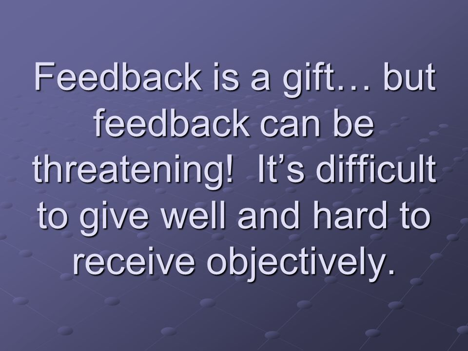 Feedback is a gift… but feedback can be threatening! It's difficult to give well and hard to receive objectively.