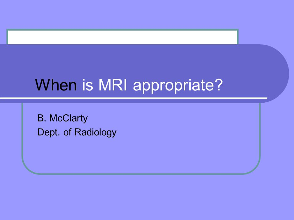 When is MRI appropriate B. McClarty Dept. of Radiology