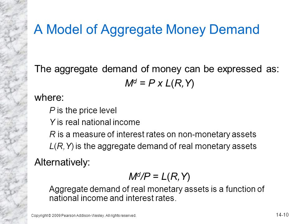 Copyright © 2009 Pearson Addison-Wesley. All rights reserved. 14-10 A Model of Aggregate Money Demand The aggregate demand of money can be expressed a