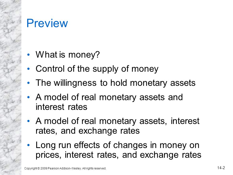 Copyright © 2009 Pearson Addison-Wesley. All rights reserved. 14-2 Preview What is money? Control of the supply of money The willingness to hold monet
