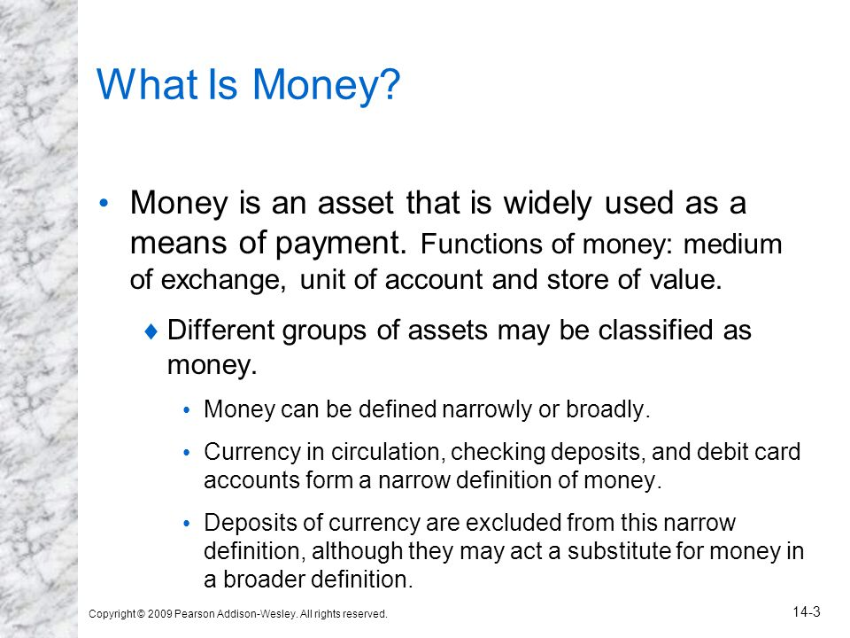 Copyright © 2009 Pearson Addison-Wesley. All rights reserved. 14-3 What Is Money? Money is an asset that is widely used as a means of payment. Functio