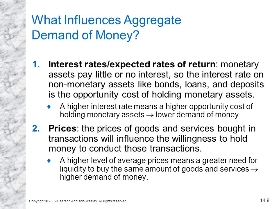 Copyright © 2009 Pearson Addison-Wesley. All rights reserved. 14-8 What Influences Aggregate Demand of Money? 1.Interest rates/expected rates of retur