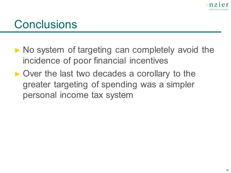 15 Conclusions ► No system of targeting can completely avoid the incidence of poor financial incentives ► Over the last two decades a corollary to the greater targeting of spending was a simpler personal income tax system