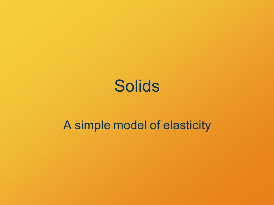 Solids A simple model of elasticity