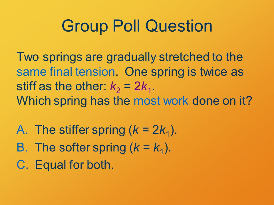 Group Poll Question Two springs are gradually stretched to the same final tension.