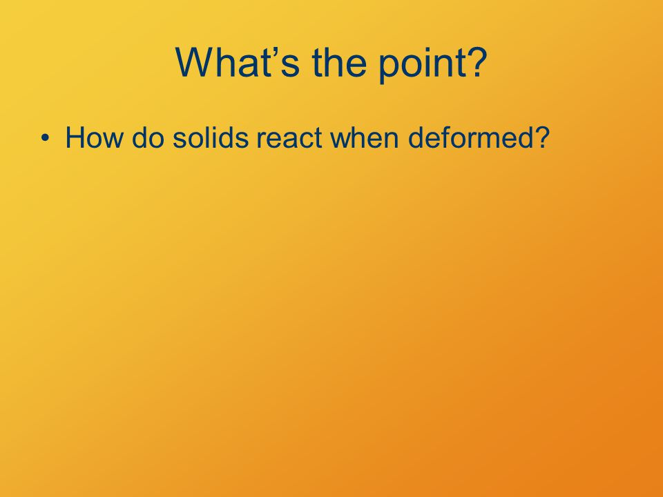 What's the point? How do solids react when deformed?
