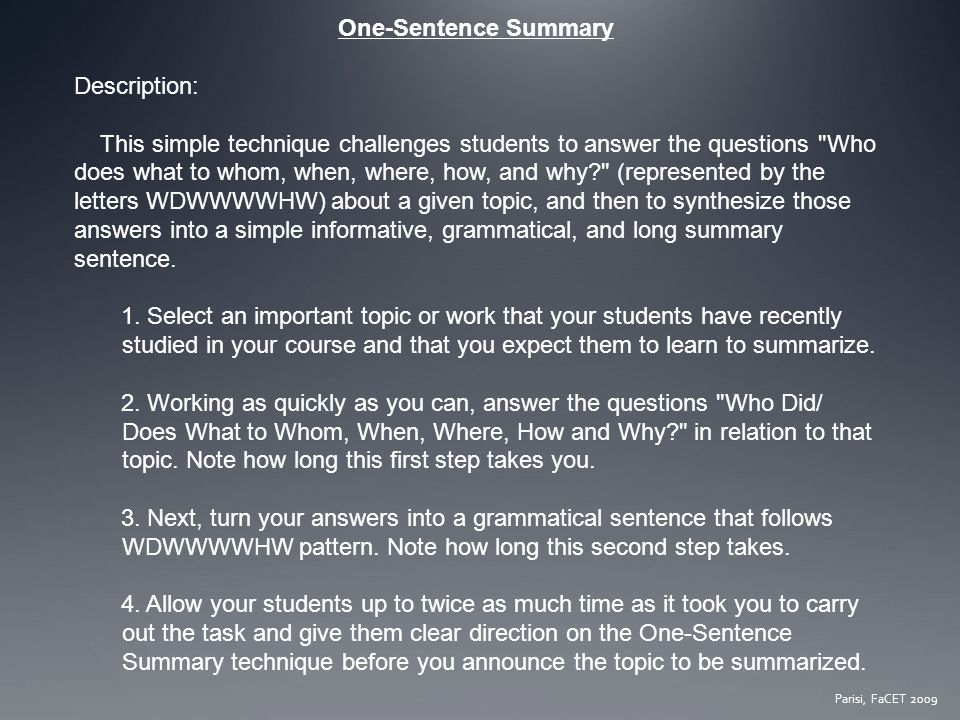 One-Sentence Summary Description: This simple technique challenges students to answer the questions Who does what to whom, when, where, how, and why (represented by the letters WDWWWWHW) about a given topic, and then to synthesize those answers into a simple informative, grammatical, and long summary sentence.