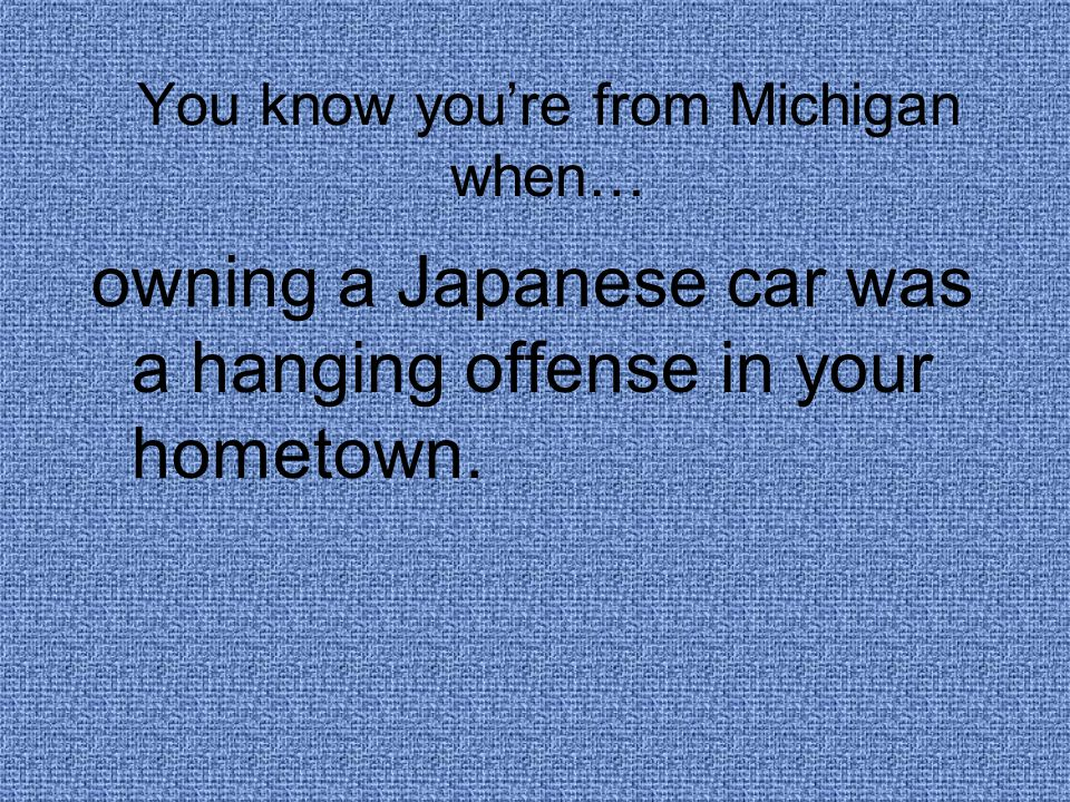 You know you're from Michigan when… owning a Japanese car was a hanging offense in your hometown.