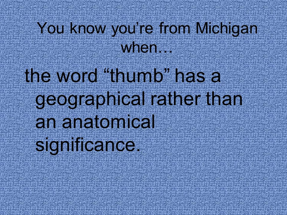You know you're from Michigan when… the word thumb has a geographical rather than an anatomical significance.