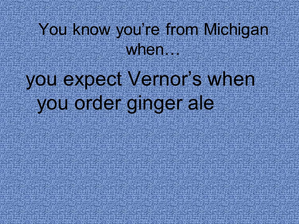 You know you're from Michigan when… you expect Vernor's when you order ginger ale
