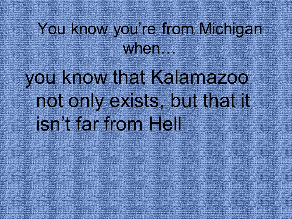 You know you're from Michigan when… you know that Kalamazoo not only exists, but that it isn't far from Hell