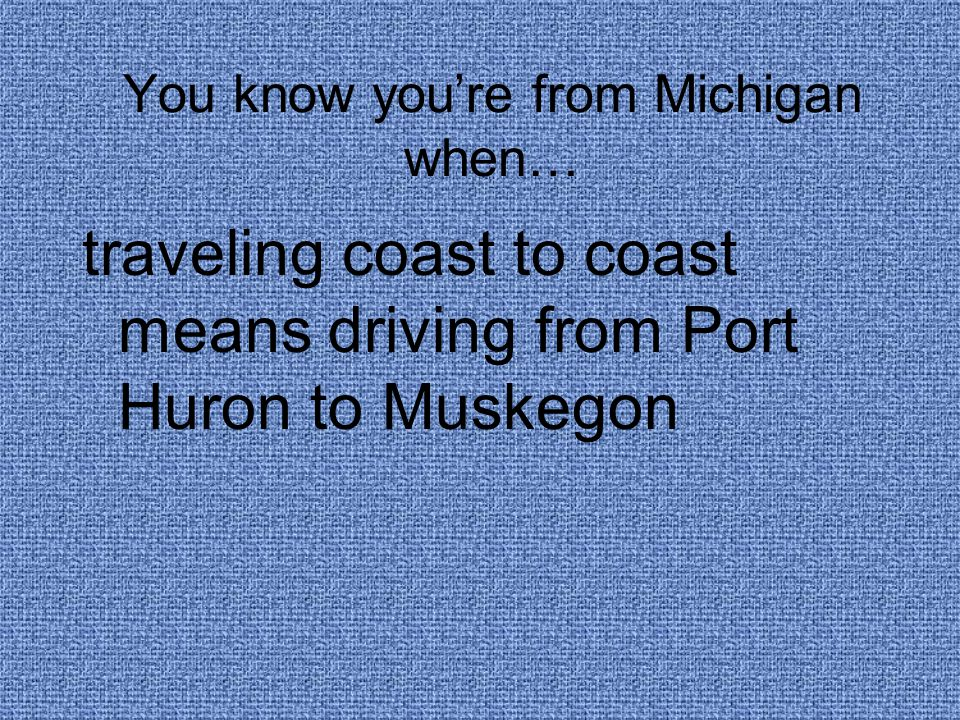 You know you're from Michigan when… traveling coast to coast means driving from Port Huron to Muskegon