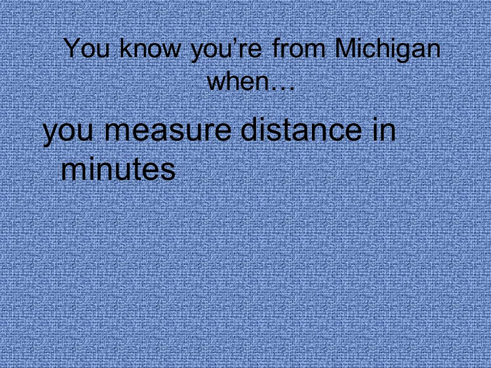 You know you're from Michigan when… you measure distance in minutes