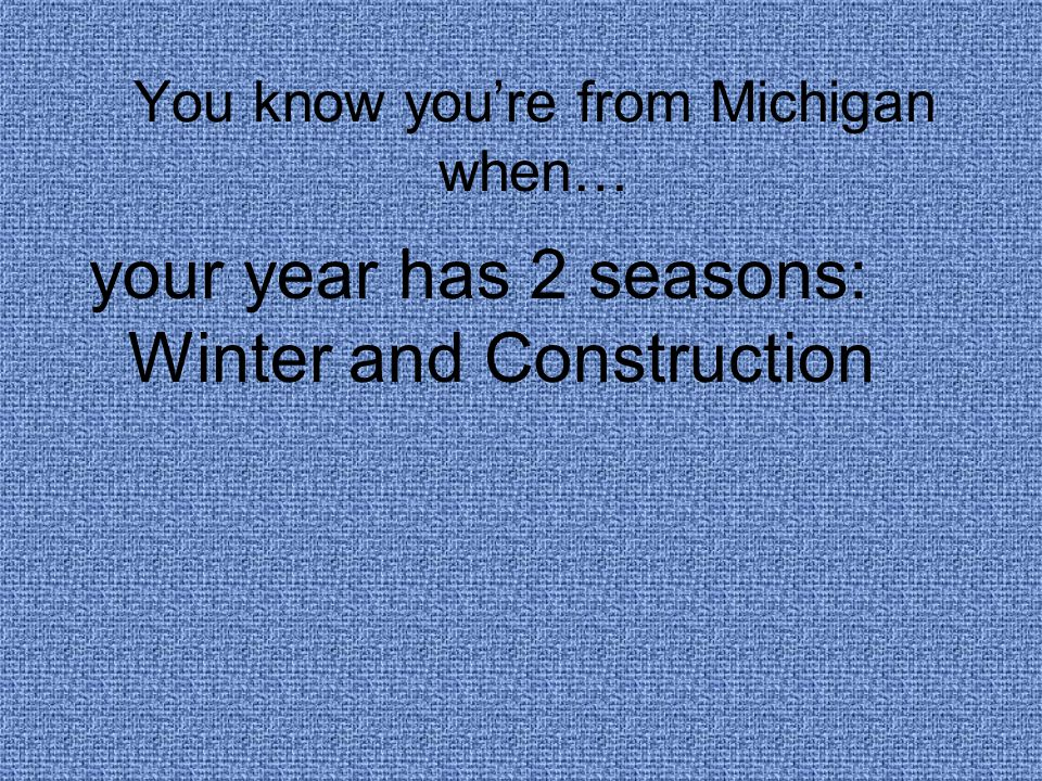 You know you're from Michigan when… your year has 2 seasons: Winter and Construction