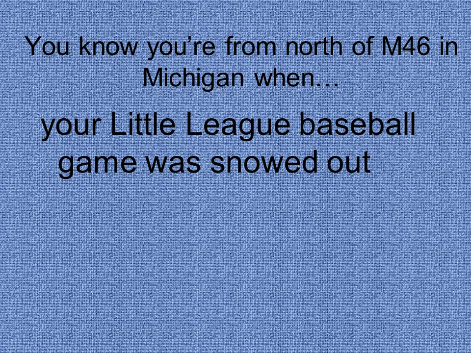 You know you're from north of M46 in Michigan when… your Little League baseball game was snowed out