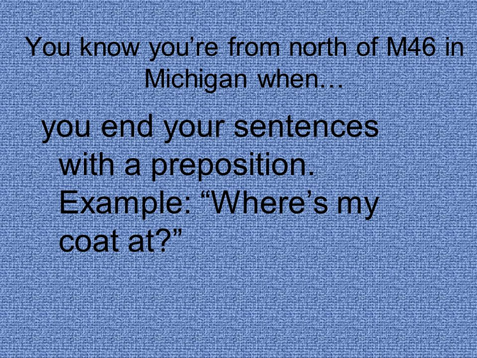 You know you're from north of M46 in Michigan when… you end your sentences with a preposition.
