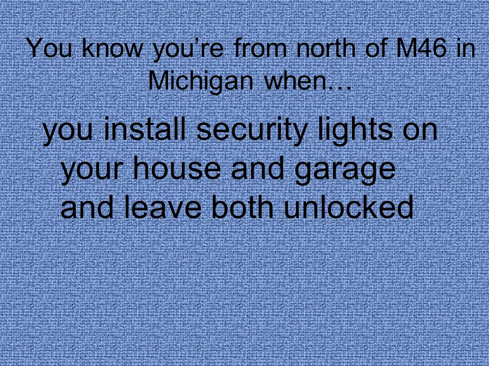 You know you're from north of M46 in Michigan when… you install security lights on your house and garage and leave both unlocked