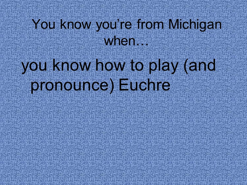 You know you're from Michigan when… you know how to play (and pronounce) Euchre
