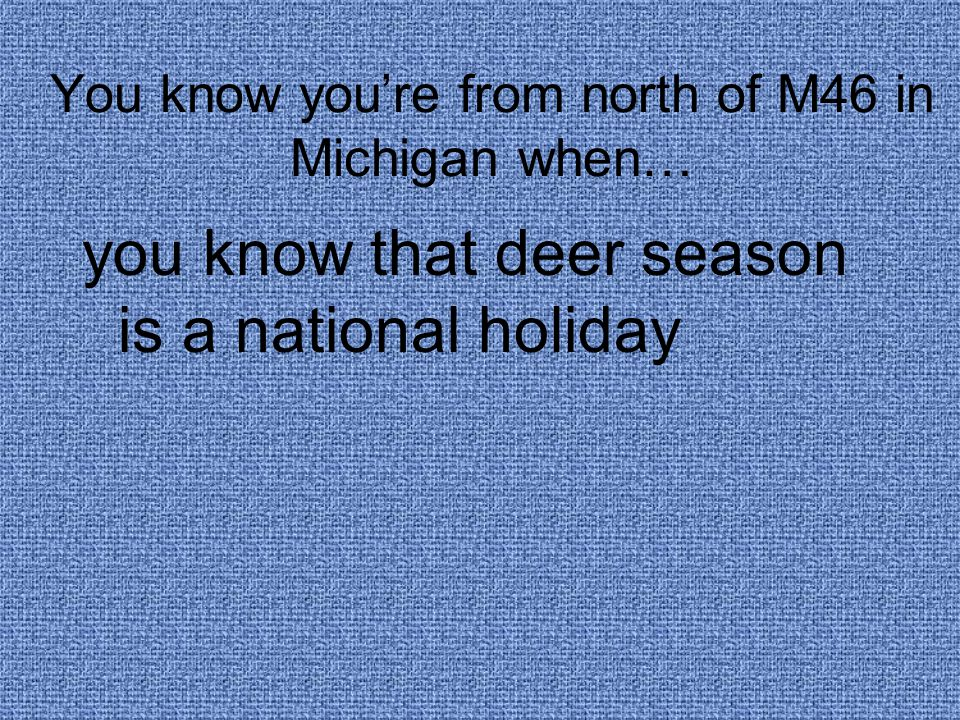 You know you're from north of M46 in Michigan when… you know that deer season is a national holiday