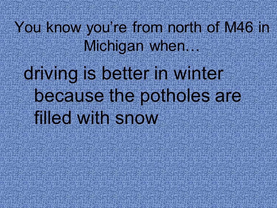 You know you're from north of M46 in Michigan when… driving is better in winter because the potholes are filled with snow