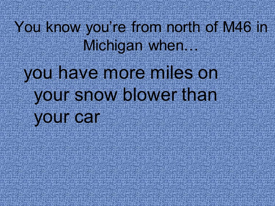 You know you're from north of M46 in Michigan when… you have more miles on your snow blower than your car