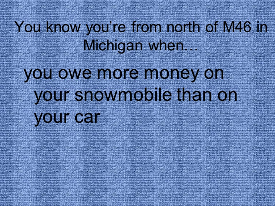 You know you're from north of M46 in Michigan when… you owe more money on your snowmobile than on your car