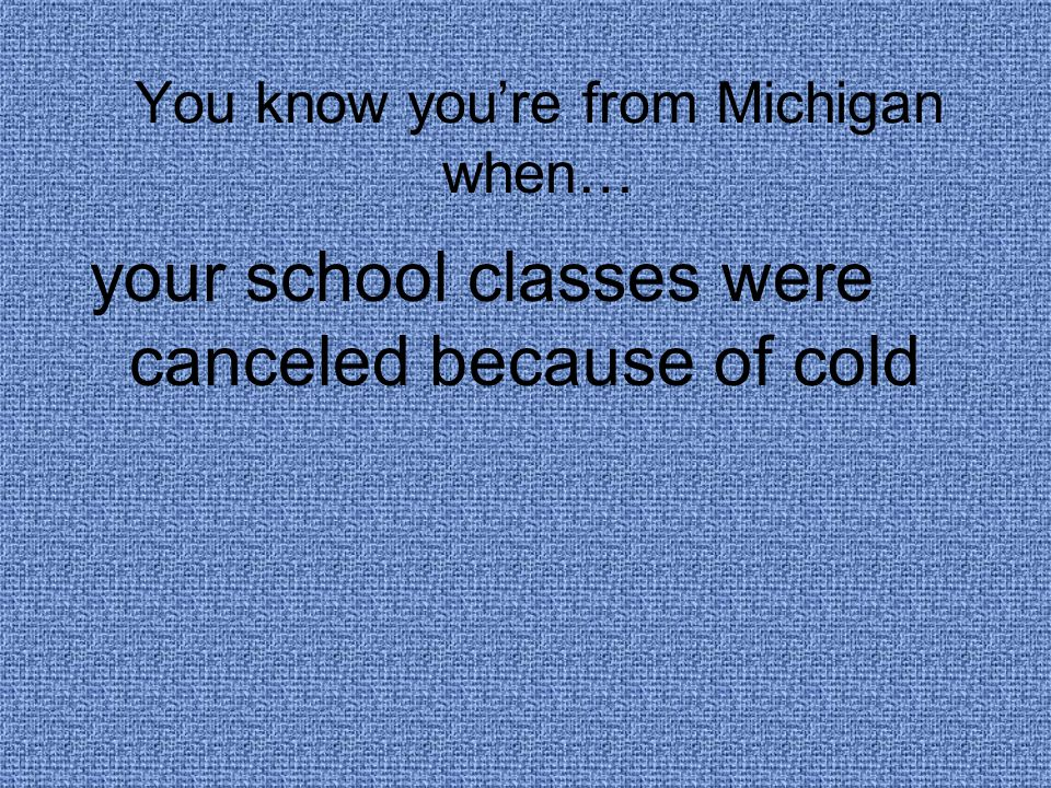 You know you're from Michigan when… your school classes were canceled because of cold