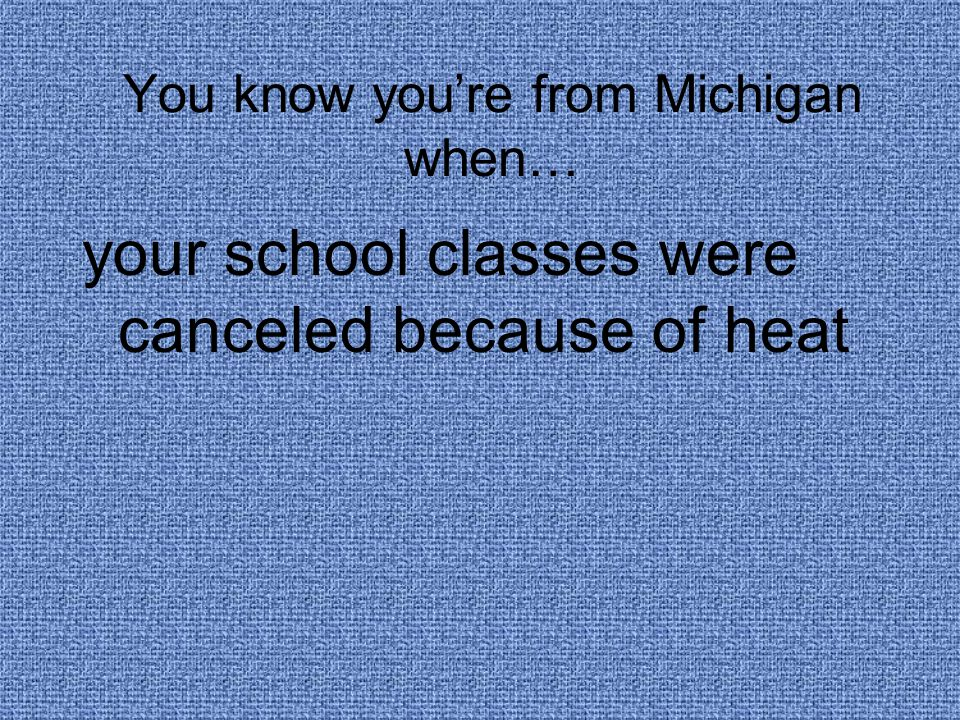 You know you're from Michigan when… your school classes were canceled because of heat