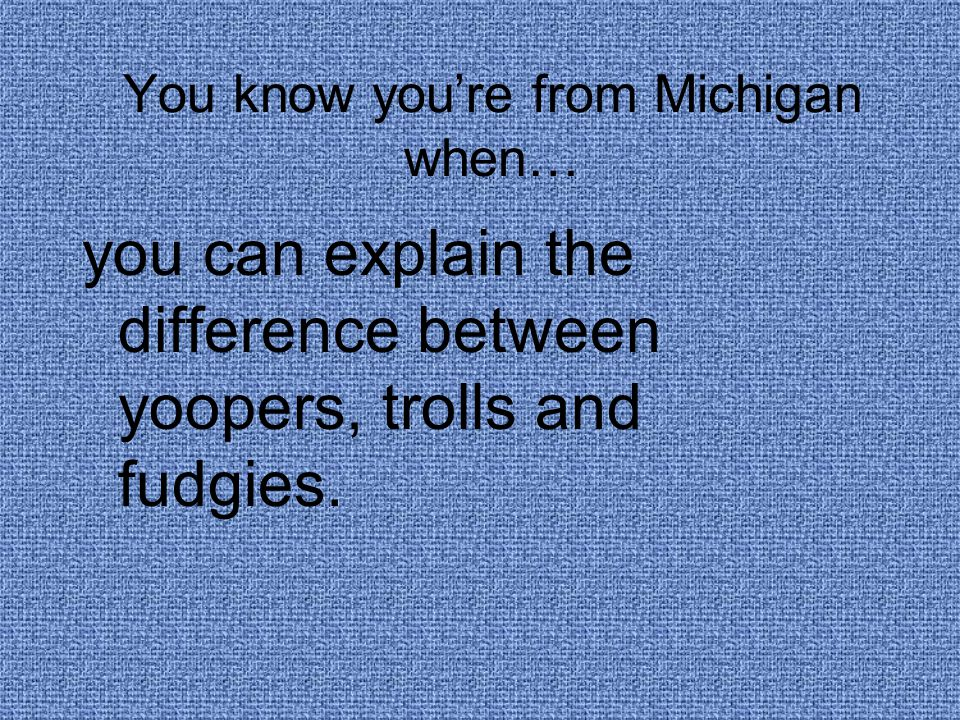 You know you're from Michigan when… you can explain the difference between yoopers, trolls and fudgies.
