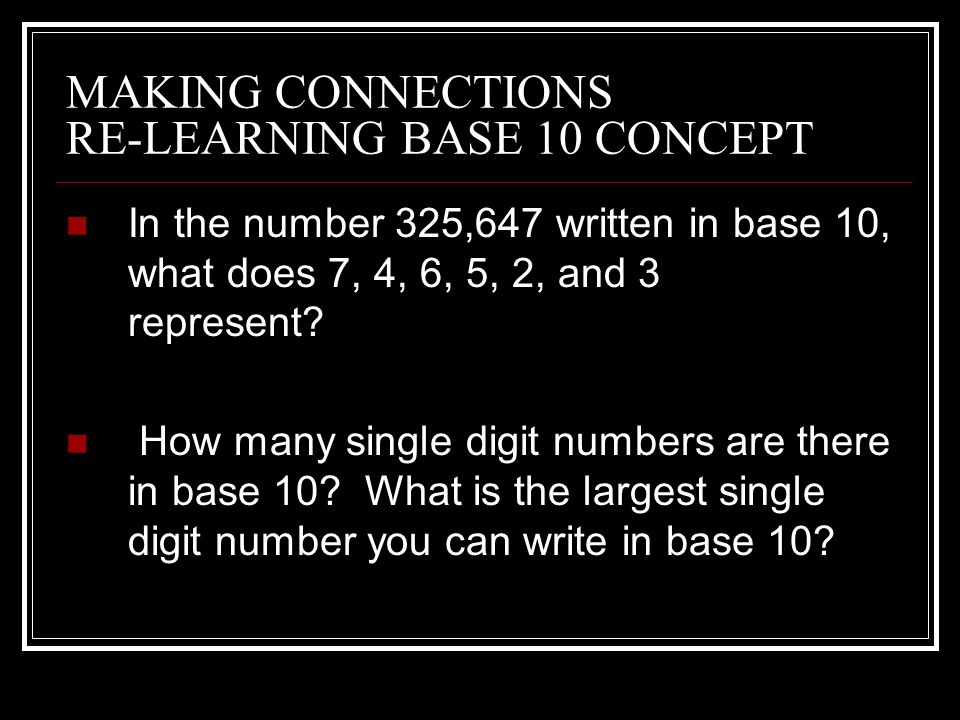 MAKING CONNECTIONS RE-LEARNING BASE 10 CONCEPT In the number 325,647 written in base 10, what does 7, 4, 6, 5, 2, and 3 represent.