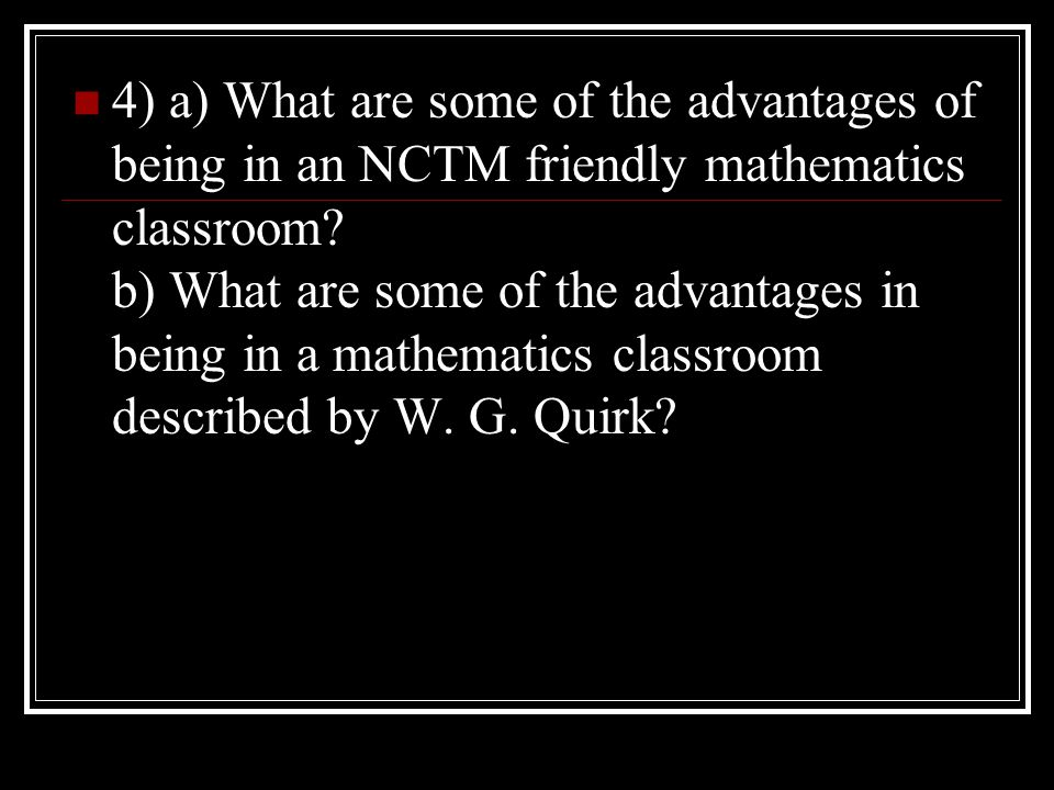 4) a) What are some of the advantages of being in an NCTM friendly mathematics classroom.
