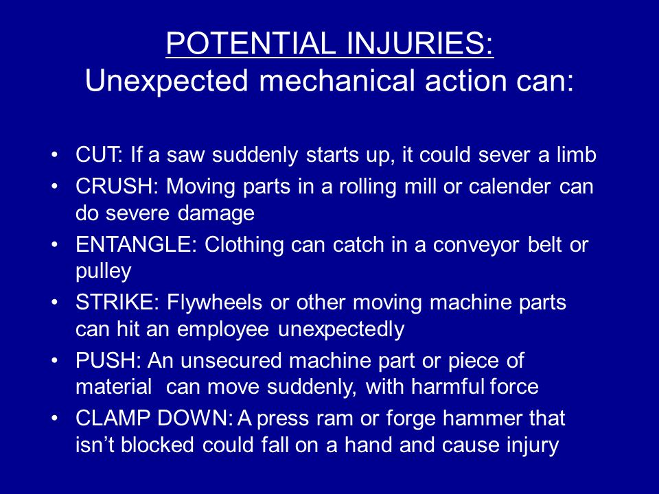 POTENTIAL INJURIES: Unexpected mechanical action can: CUT: If a saw suddenly starts up, it could sever a limb CRUSH: Moving parts in a rolling mill or