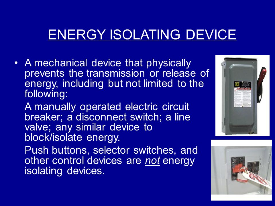 ENERGY ISOLATING DEVICE A mechanical device that physically prevents the transmission or release of energy, including but not limited to the following