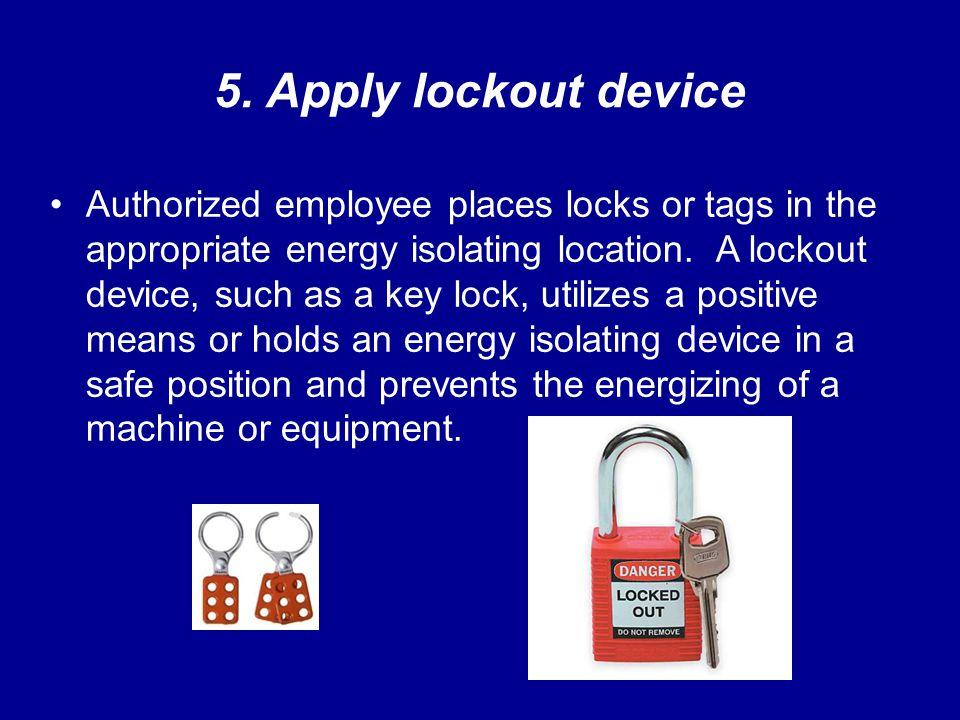 5. Apply lockout device Authorized employee places locks or tags in the appropriate energy isolating location. A lockout device, such as a key lock, u