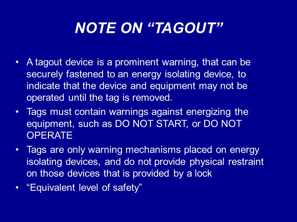 "NOTE ON ""TAGOUT"" A tagout device is a prominent warning, that can be securely fastened to an energy isolating device, to indicate that the device and"