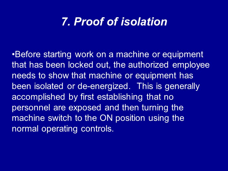 7. Proof of isolation Before starting work on a machine or equipment that has been locked out, the authorized employee needs to show that machine or e